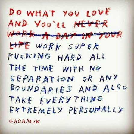 """Image of a quote written in crayon that reads """"Do what you love and you'll work super fucking hard all the time with no separation or any boundaries and also take everything extremely personally."""""""