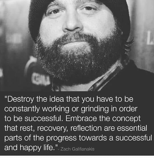 "A picture of actor Zach Galifinakis quoting ""Destroy the idea that you have to be constantly working or grinding in order to be successful. Embrace the concept that rest, recovery, reflection are essential parts of the progress toward a successful and happy life."""
