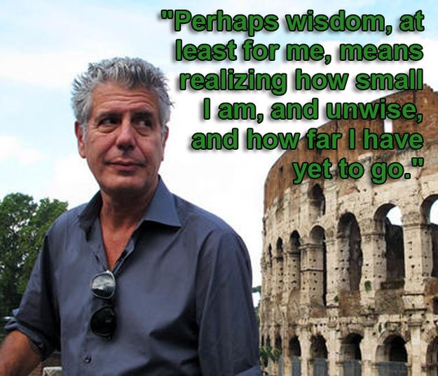 "Picture of Anthony Bourdain with quote ""Perhaps wisdom, for me, means realizing how small I am, how unwise, and how far I have yet to go."""