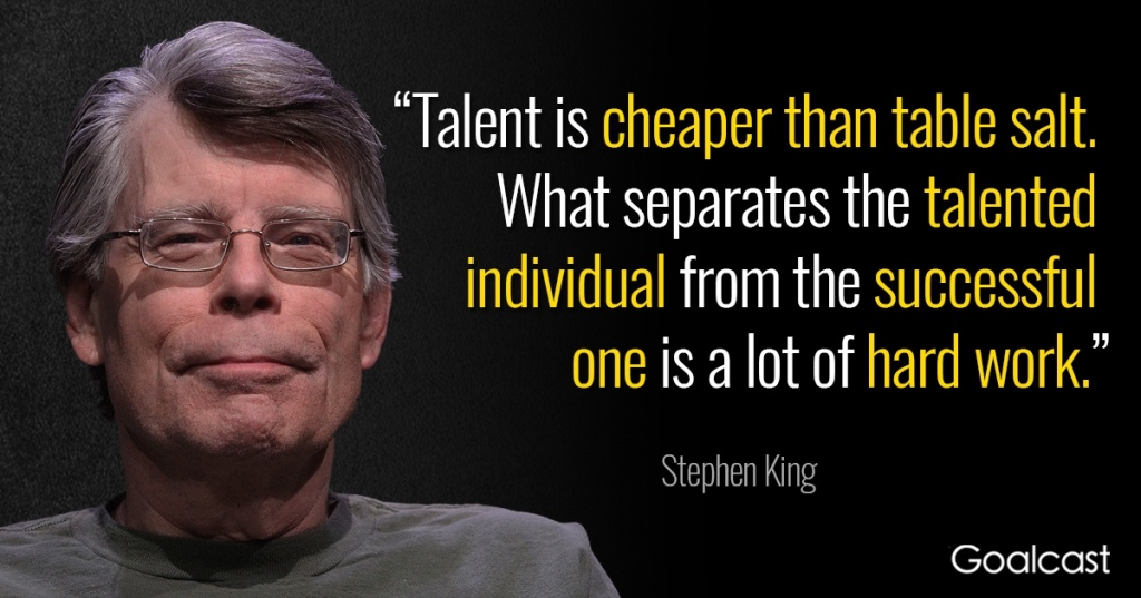 "Picture of Stephen King with the quote, ""Talent is cheaper than table salt. What separates the talented individual from the successful one is a lot of hard work."""