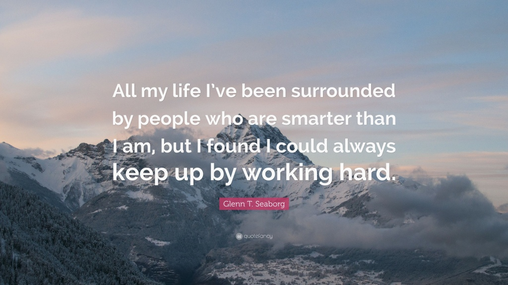 "A quote by Glenn Seaborg reading ""All my life I've been surrounded by people who are smarter than I am, but I found I could always keep up by working hard."""