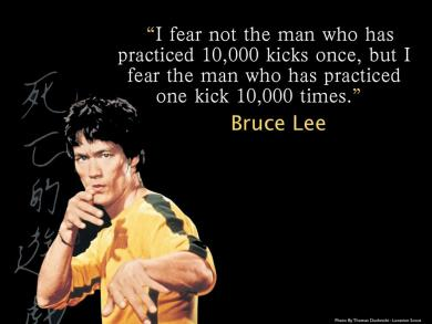 "Picture of Bruce Lee with the quote, ""I fear not the man who has practiced 10,000 kicks once, but I fear the man who has practiced one kick 10,000 times."""