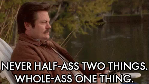 """Animated GIF of Ron Swanson from the show """"Parks and Recreation."""" A large white caption reads, """"Never half-ass two things. Whole-ass one thing."""""""