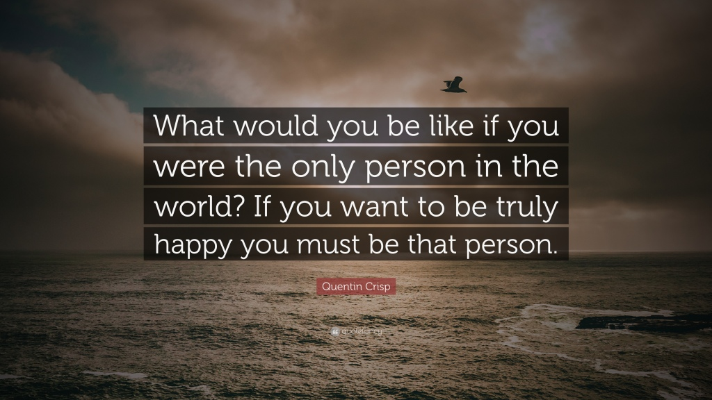 """Quote meme of a cloudy sky with the text """"What would you be like if you were the only person in the world? If you want to truly be happy, you must be that person. - Quentin Crisp"""