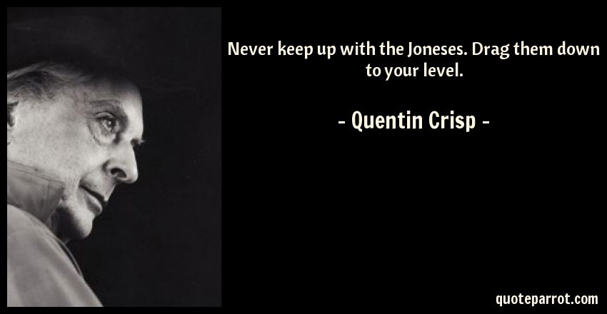 """Quote meme of Quentin Crisp in black and white with the quote, """"Don't ever keep up with the Joneses. Drag them down to your level."""""""